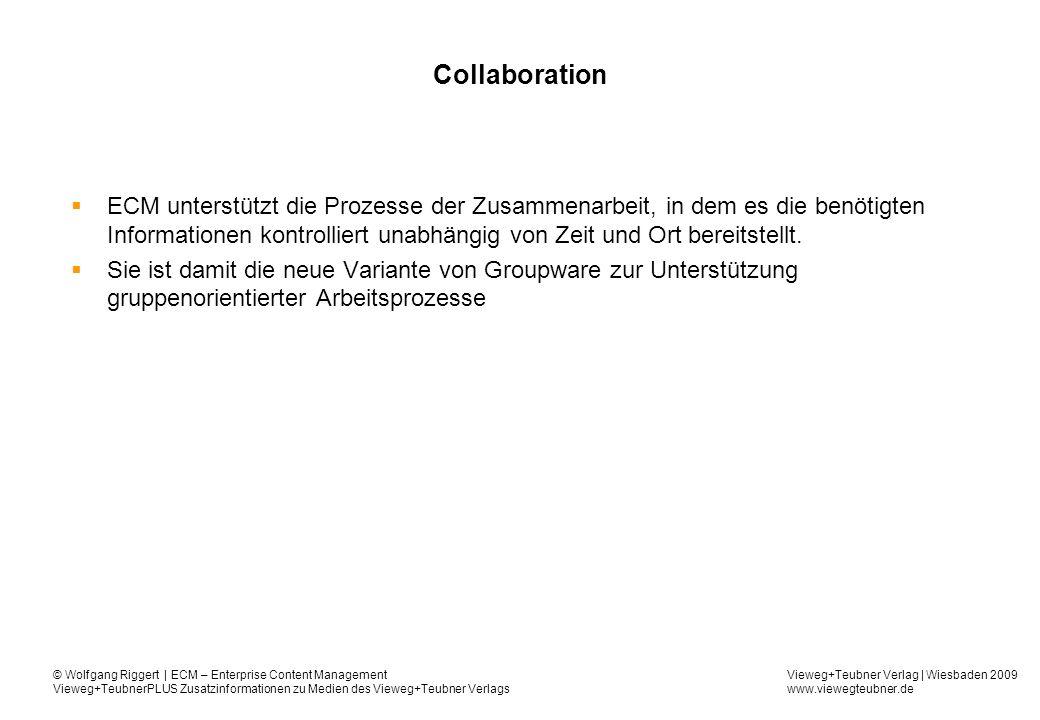 Vieweg+Teubner Verlag | Wiesbaden 2009 www.viewegteubner.de © Wolfgang Riggert | ECM – Enterprise Content Management Vieweg+TeubnerPLUS Zusatzinformationen zu Medien des Vieweg+Teubner Verlags Collaboration ECM unterstützt die Prozesse der Zusammenarbeit, in dem es die benötigten Informationen kontrolliert unabhängig von Zeit und Ort bereitstellt.