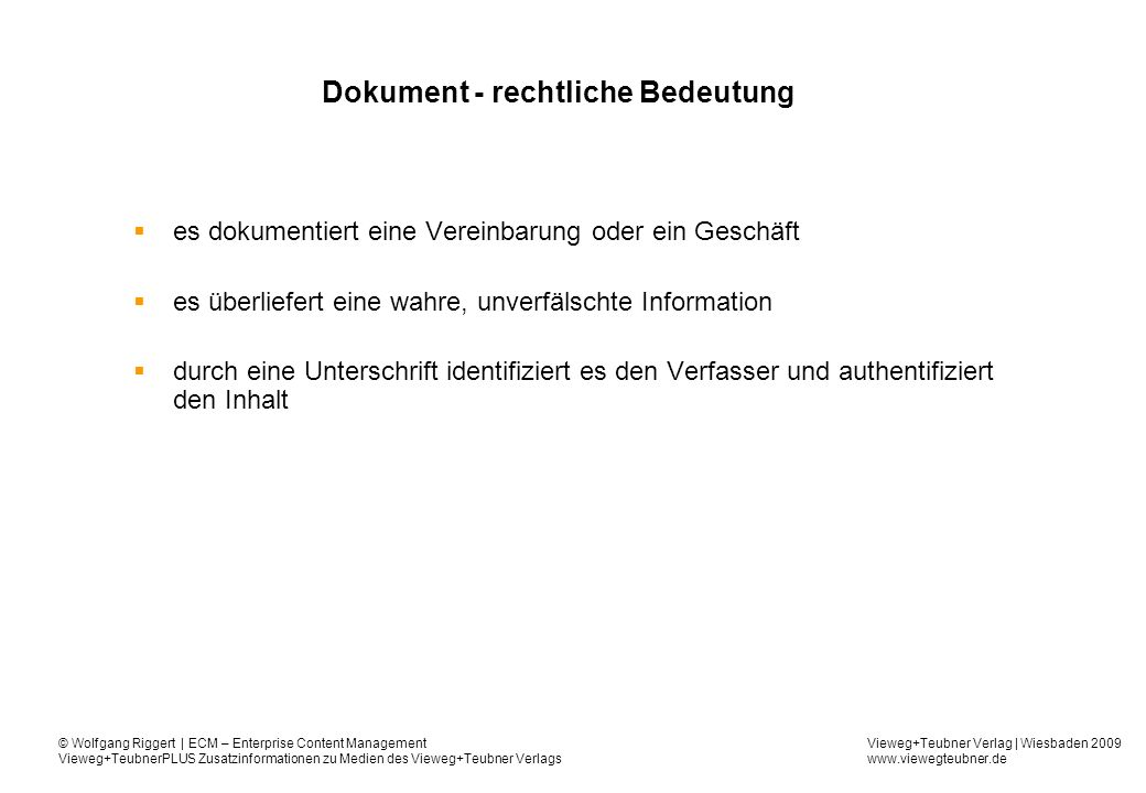 Vieweg+Teubner Verlag | Wiesbaden 2009 www.viewegteubner.de © Wolfgang Riggert | ECM – Enterprise Content Management Vieweg+TeubnerPLUS Zusatzinformationen zu Medien des Vieweg+Teubner Verlags Weiter zu § 147 AO Einsicht in gespeicherte (steuerlich relevante) Daten unter Nutzung des DV-Systems (Nur-Lese-Berechtigung) Maschinelle Auswertung nach ihren Vorgaben Verfügbarkeit auf maschinell verwertbaren Datenträgern Ab 1.1.2002 zusätzlich Abs.