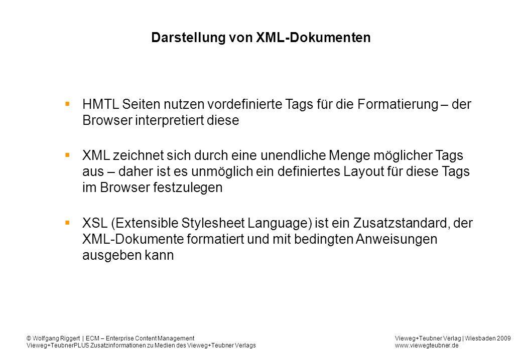 Vieweg+Teubner Verlag | Wiesbaden 2009 www.viewegteubner.de © Wolfgang Riggert | ECM – Enterprise Content Management Vieweg+TeubnerPLUS Zusatzinformationen zu Medien des Vieweg+Teubner Verlags Darstellung von XML-Dokumenten HMTL Seiten nutzen vordefinierte Tags für die Formatierung – der Browser interpretiert diese XML zeichnet sich durch eine unendliche Menge möglicher Tags aus – daher ist es unmöglich ein definiertes Layout für diese Tags im Browser festzulegen XSL (Extensible Stylesheet Language) ist ein Zusatzstandard, der XML-Dokumente formatiert und mit bedingten Anweisungen ausgeben kann