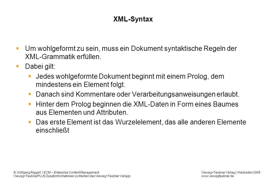 Vieweg+Teubner Verlag | Wiesbaden 2009 www.viewegteubner.de © Wolfgang Riggert | ECM – Enterprise Content Management Vieweg+TeubnerPLUS Zusatzinformationen zu Medien des Vieweg+Teubner Verlags XML-Syntax Um wohlgeformt zu sein, muss ein Dokument syntaktische Regeln der XML-Grammatik erfüllen.