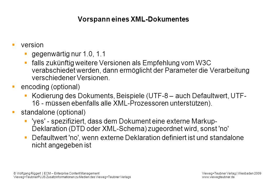 Vieweg+Teubner Verlag | Wiesbaden 2009 www.viewegteubner.de © Wolfgang Riggert | ECM – Enterprise Content Management Vieweg+TeubnerPLUS Zusatzinformationen zu Medien des Vieweg+Teubner Verlags Vorspann eines XML-Dokumentes version gegenwärtig nur 1.0, 1.1 falls zukünftig weitere Versionen als Empfehlung vom W3C verabschiedet werden, dann ermöglicht der Parameter die Verarbeitung verschiedener Versionen.