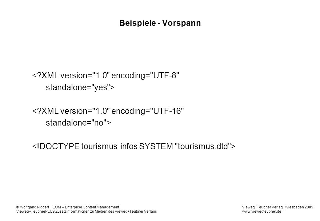 Vieweg+Teubner Verlag | Wiesbaden 2009 www.viewegteubner.de © Wolfgang Riggert | ECM – Enterprise Content Management Vieweg+TeubnerPLUS Zusatzinformationen zu Medien des Vieweg+Teubner Verlags Beispiele - Vorspann <?XML version= 1.0 encoding= UTF-8 standalone= yes > <?XML version= 1.0 encoding= UTF-16 standalone= no >