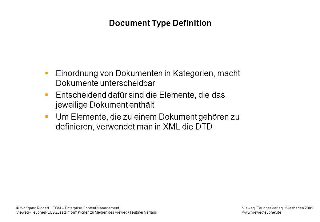Vieweg+Teubner Verlag | Wiesbaden 2009 www.viewegteubner.de © Wolfgang Riggert | ECM – Enterprise Content Management Vieweg+TeubnerPLUS Zusatzinformationen zu Medien des Vieweg+Teubner Verlags Document Type Definition Einordnung von Dokumenten in Kategorien, macht Dokumente unterscheidbar Entscheidend dafür sind die Elemente, die das jeweilige Dokument enthält Um Elemente, die zu einem Dokument gehören zu definieren, verwendet man in XML die DTD