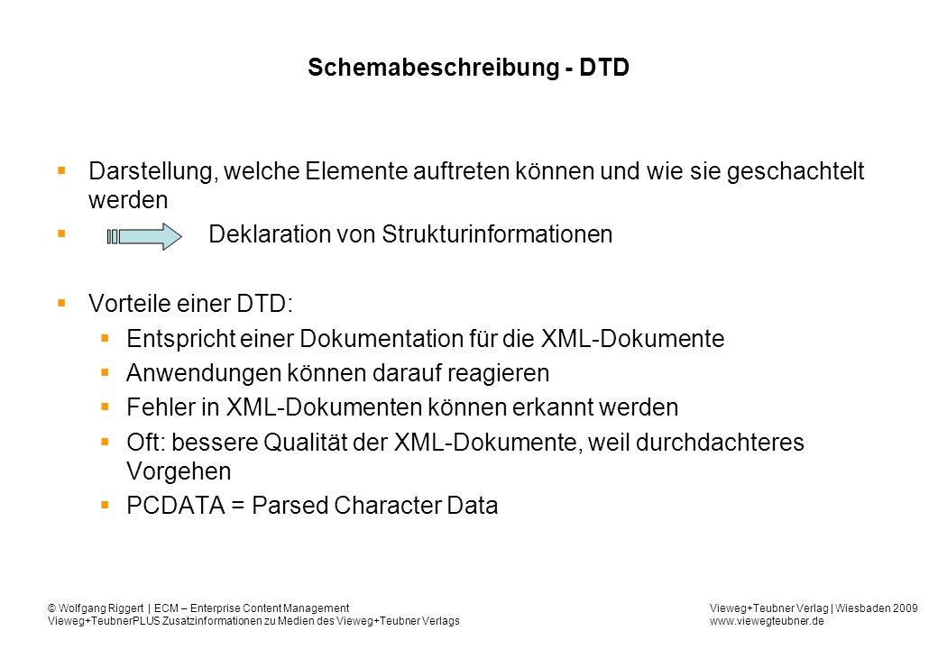 Vieweg+Teubner Verlag | Wiesbaden 2009 www.viewegteubner.de © Wolfgang Riggert | ECM – Enterprise Content Management Vieweg+TeubnerPLUS Zusatzinformationen zu Medien des Vieweg+Teubner Verlags Schemabeschreibung - DTD Darstellung, welche Elemente auftreten können und wie sie geschachtelt werden Deklaration von Strukturinformationen Vorteile einer DTD: Entspricht einer Dokumentation für die XML-Dokumente Anwendungen können darauf reagieren Fehler in XML-Dokumenten können erkannt werden Oft: bessere Qualität der XML-Dokumente, weil durchdachteres Vorgehen PCDATA = Parsed Character Data