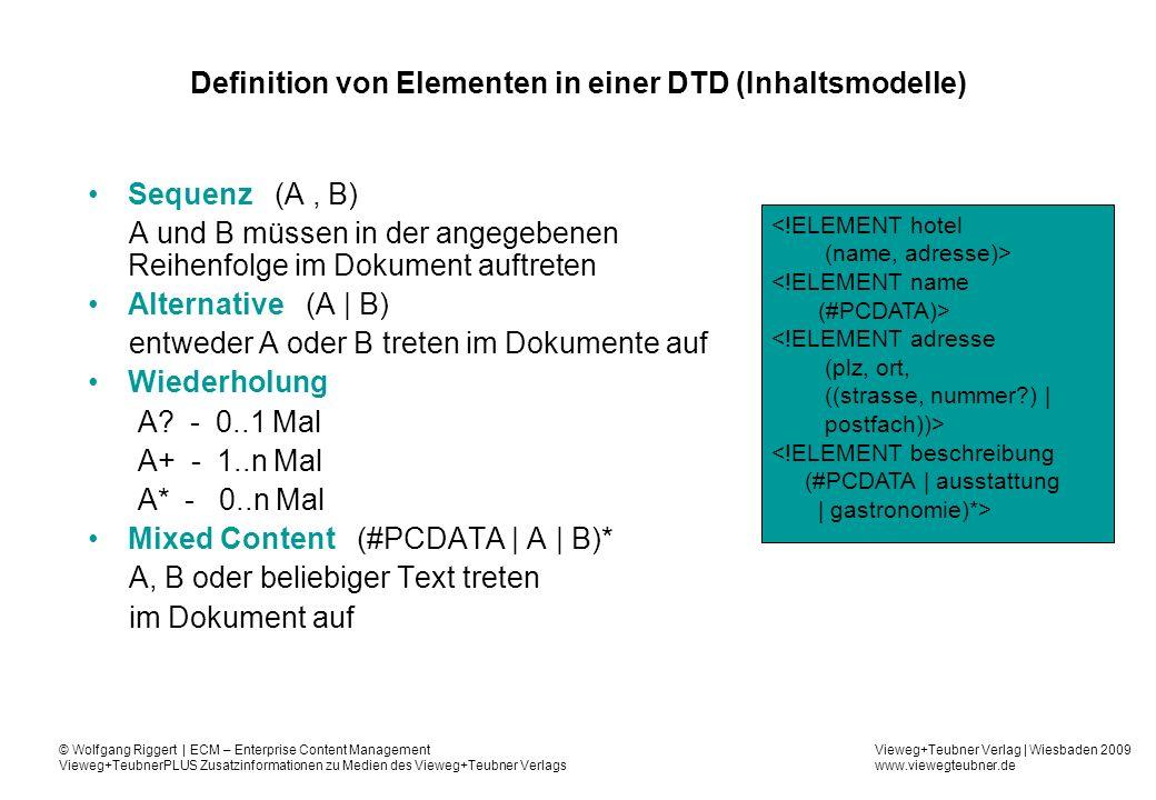 Vieweg+Teubner Verlag | Wiesbaden 2009 www.viewegteubner.de © Wolfgang Riggert | ECM – Enterprise Content Management Vieweg+TeubnerPLUS Zusatzinformationen zu Medien des Vieweg+Teubner Verlags Definition von Elementen in einer DTD (Inhaltsmodelle) Sequenz (A, B) A und B müssen in der angegebenen Reihenfolge im Dokument auftreten Alternative (A | B) entweder A oder B treten im Dokumente auf Wiederholung A.