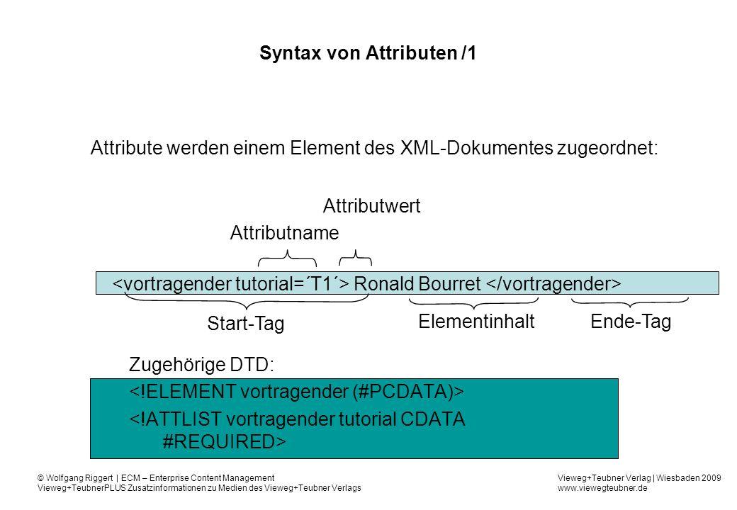 Vieweg+Teubner Verlag | Wiesbaden 2009 www.viewegteubner.de © Wolfgang Riggert | ECM – Enterprise Content Management Vieweg+TeubnerPLUS Zusatzinformationen zu Medien des Vieweg+Teubner Verlags Syntax von Attributen /1 Attribute werden einem Element des XML-Dokumentes zugeordnet: Ronald Bourret Zugehörige DTD: Start-Tag Ende-TagElementinhalt Attributname Attributwert