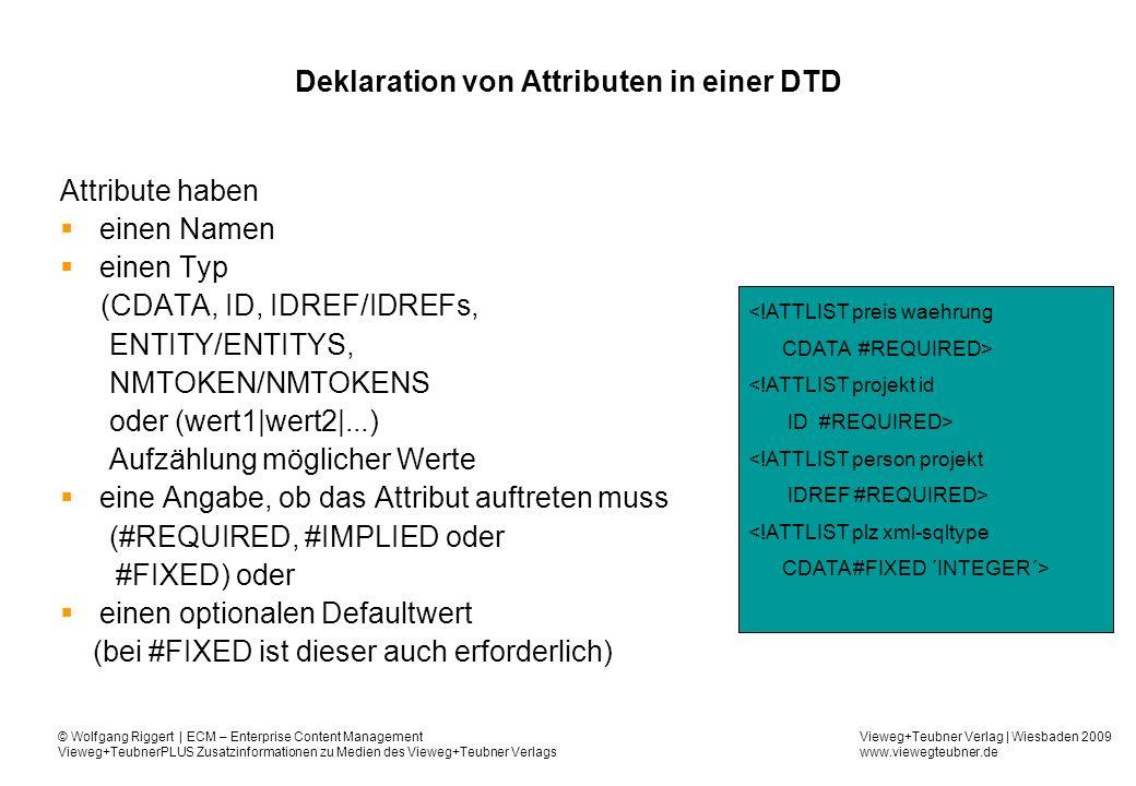 Vieweg+Teubner Verlag | Wiesbaden 2009 www.viewegteubner.de © Wolfgang Riggert | ECM – Enterprise Content Management Vieweg+TeubnerPLUS Zusatzinformationen zu Medien des Vieweg+Teubner Verlags Deklaration von Attributen in einer DTD Attribute haben einen Namen einen Typ (CDATA, ID, IDREF/IDREFs, ENTITY/ENTITYS, NMTOKEN/NMTOKENS oder (wert1|wert2|...) Aufzählung möglicher Werte eine Angabe, ob das Attribut auftreten muss (#REQUIRED, #IMPLIED oder #FIXED) oder einen optionalen Defaultwert (bei #FIXED ist dieser auch erforderlich) <!ATTLIST preis waehrung CDATA #REQUIRED> <!ATTLIST projekt id ID #REQUIRED> <!ATTLIST person projekt IDREF #REQUIRED> <!ATTLIST plz xml-sqltype CDATA#FIXED ´INTEGER´>