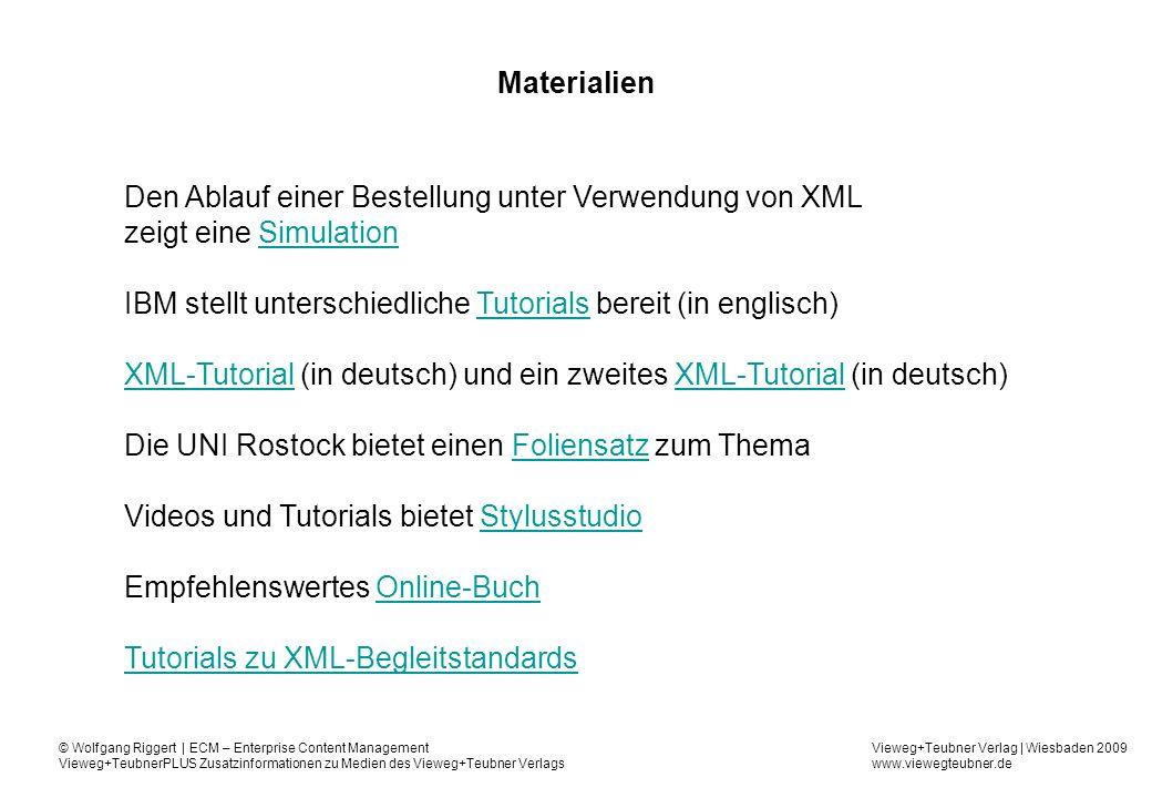 Vieweg+Teubner Verlag | Wiesbaden 2009 www.viewegteubner.de © Wolfgang Riggert | ECM – Enterprise Content Management Vieweg+TeubnerPLUS Zusatzinformationen zu Medien des Vieweg+Teubner Verlags Materialien Den Ablauf einer Bestellung unter Verwendung von XML zeigt eine SimulationSimulation IBM stellt unterschiedliche Tutorials bereit (in englisch)Tutorials XML-TutorialXML-Tutorial (in deutsch) und ein zweites XML-Tutorial (in deutsch)XML-Tutorial Die UNI Rostock bietet einen Foliensatz zum ThemaFoliensatz Videos und Tutorials bietet StylusstudioStylusstudio Empfehlenswertes Online-BuchOnline-Buch Tutorials zu XML-Begleitstandards
