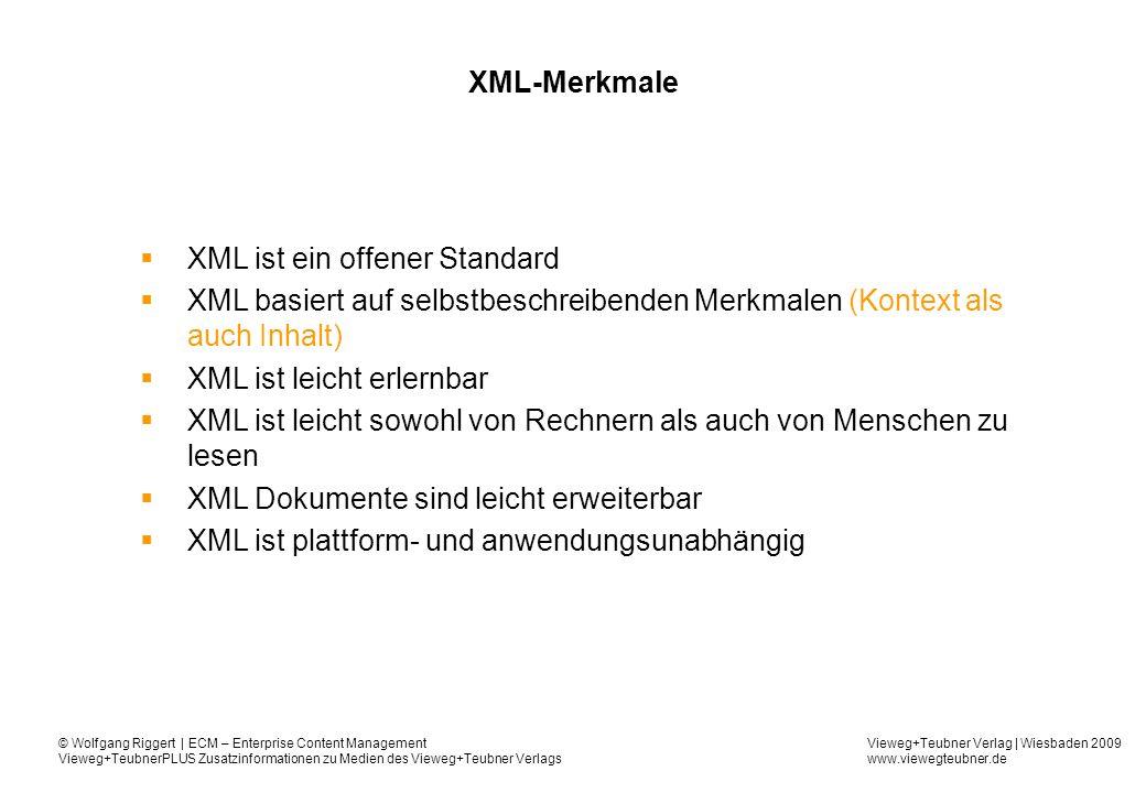 Vieweg+Teubner Verlag | Wiesbaden 2009 www.viewegteubner.de © Wolfgang Riggert | ECM – Enterprise Content Management Vieweg+TeubnerPLUS Zusatzinformationen zu Medien des Vieweg+Teubner Verlags XML-Merkmale XML ist ein offener Standard XML basiert auf selbstbeschreibenden Merkmalen (Kontext als auch Inhalt) XML ist leicht erlernbar XML ist leicht sowohl von Rechnern als auch von Menschen zu lesen XML Dokumente sind leicht erweiterbar XML ist plattform- und anwendungsunabhängig