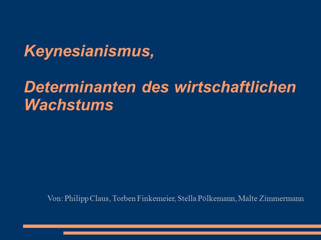 Keynesianismus, Determinanten des wirtschaftlichen Wachstums Von: Philipp Claus, Torben Finkemeier, Stella Pölkemann, Malte Zimmermann