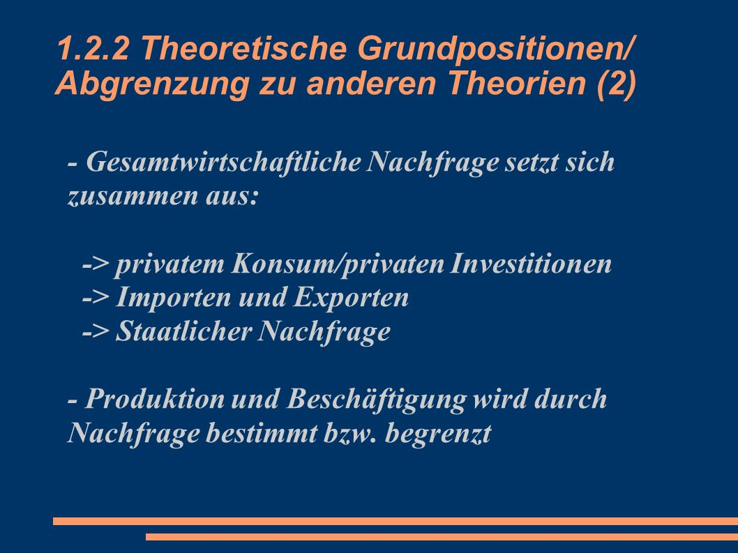1.2.2 Theoretische Grundpositionen/ Abgrenzung zu anderen Theorien (2) - Gesamtwirtschaftliche Nachfrage setzt sich zusammen aus: -> privatem Konsum/p