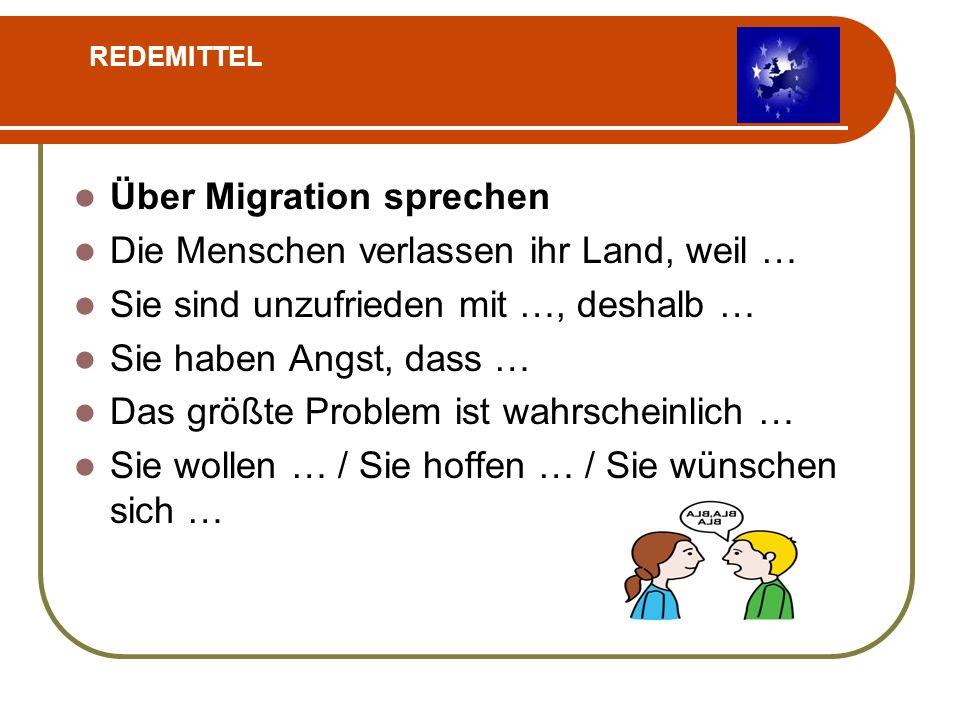 Über Migration sprechen Die Menschen verlassen ihr Land, weil … Sie sind unzufrieden mit …, deshalb … Sie haben Angst, dass … Das größte Problem ist wahrscheinlich … Sie wollen … / Sie hoffen … / Sie wünschen sich … REDEMITTEL