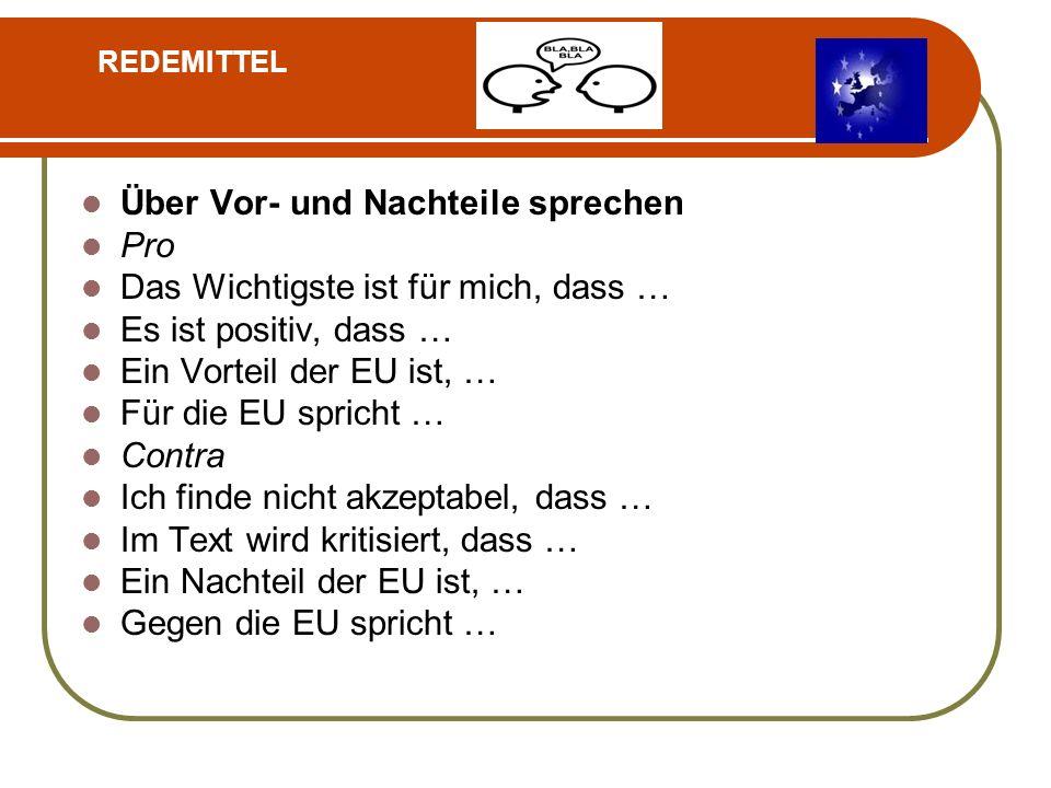 Über Vor- und Nachteile sprechen Pro Das Wichtigste ist für mich, dass … Es ist positiv, dass … Ein Vorteil der EU ist, … Für die EU spricht … Contra Ich finde nicht akzeptabel, dass … Im Text wird kritisiert, dass … Ein Nachteil der EU ist, … Gegen die EU spricht … REDEMITTEL