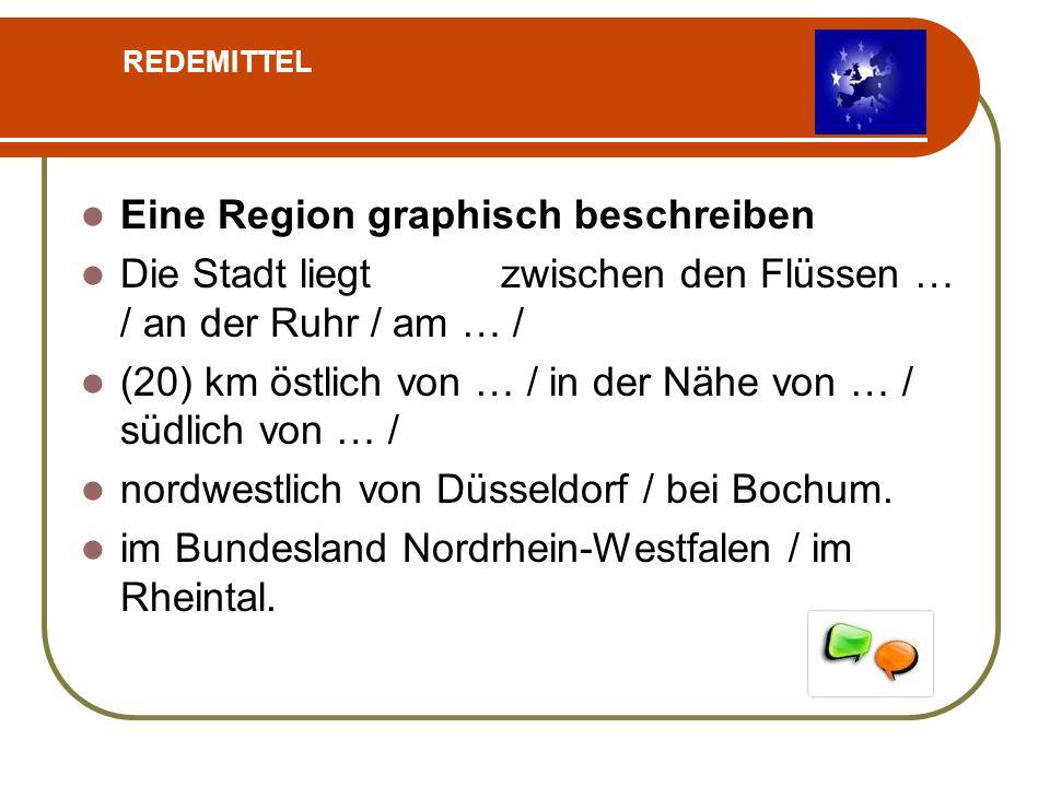 Eine Region graphisch beschreiben Die Stadt liegt zwischen den Flüssen … / an der Ruhr / am … / (20) km östlich von … / in der Nähe von … / südlich von … / nordwestlich von Düsseldorf / bei Bochum.