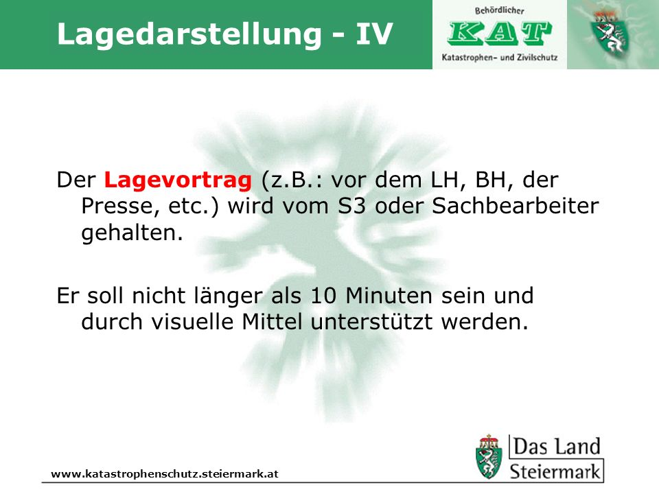 Autor www.katastrophenschutz.steiermark.at Lagedarstellung - IV Der Lagevortrag (z.B.: vor dem LH, BH, der Presse, etc.) wird vom S3 oder Sachbearbeit