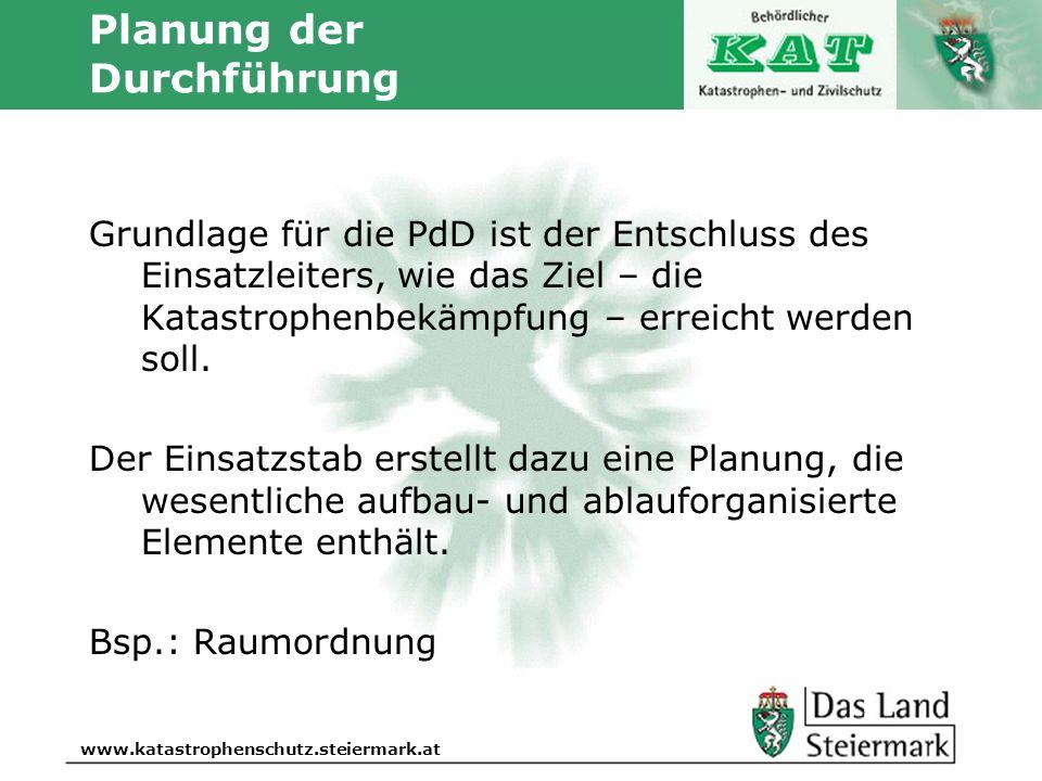 Autor www.katastrophenschutz.steiermark.at Planung der Durchführung Grundlage für die PdD ist der Entschluss des Einsatzleiters, wie das Ziel – die Ka