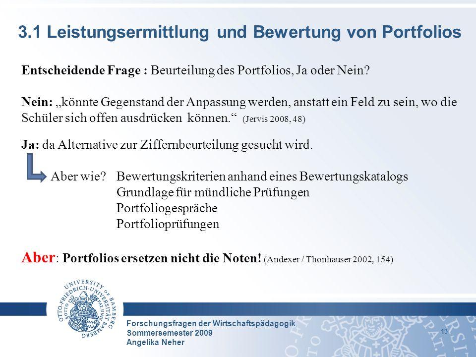 Forschungsfragen der Wirtschaftspädagogik Sommersemester 2009 Angelika Neher 13 3.1 Leistungsermittlung und Bewertung von Portfolios Entscheidende Fra