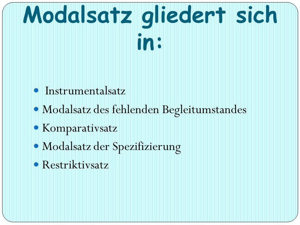 Modalsatz gliedert sich in: Instrumentalsatz Modalsatz des fehlenden Begleitumstandes Komparativsatz Modalsatz der Spezifizierung Restriktivsatz