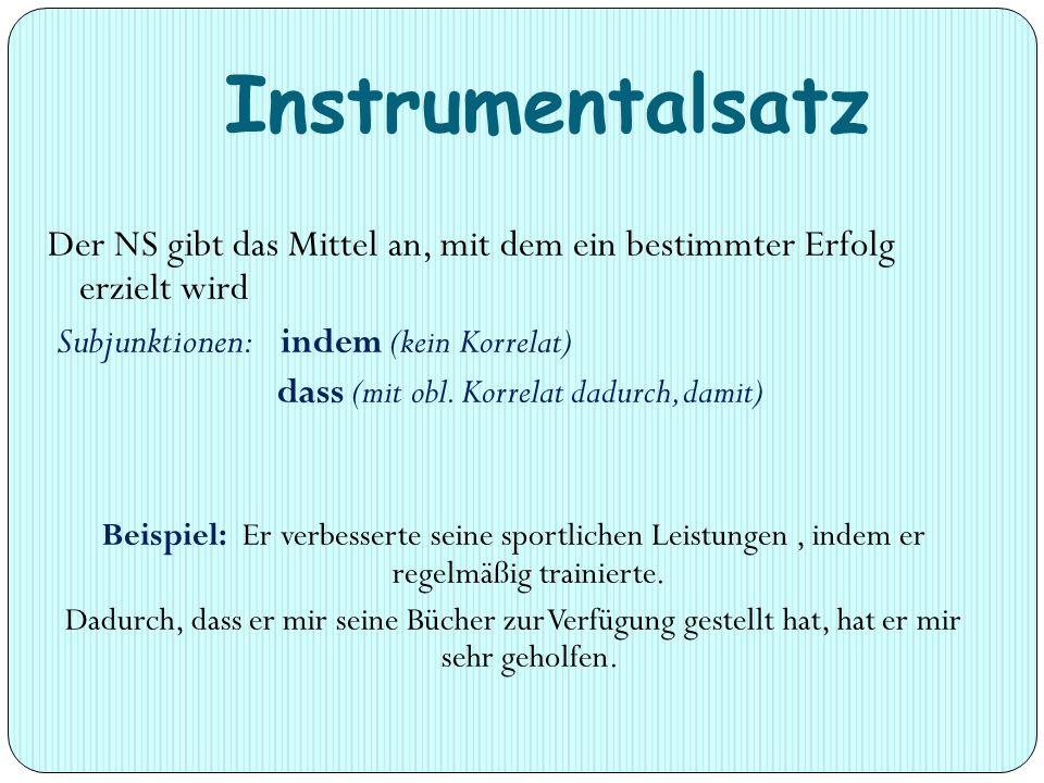 Instrumentalsatz Der NS gibt das Mittel an, mit dem ein bestimmter Erfolg erzielt wird Subjunktionen: indem (kein Korrelat) dass (mit obl.