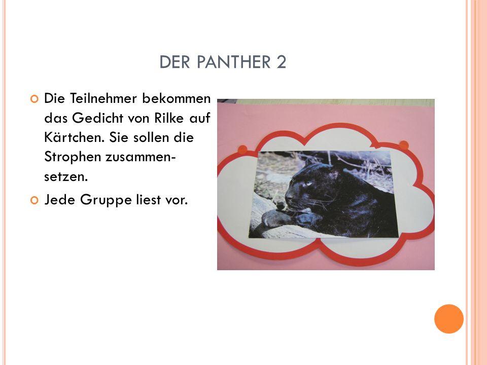 DER PANTHER 2 Die Teilnehmer bekommen das Gedicht von Rilke auf Kärtchen. Sie sollen die Strophen zusammen- setzen. Jede Gruppe liest vor.