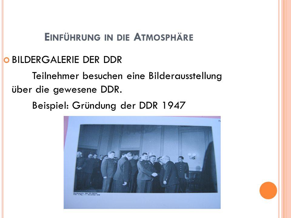 E INFÜHRUNG IN DIE A TMOSPHÄRE BILDERGALERIE DER DDR Teilnehmer besuchen eine Bilderausstellung über die gewesene DDR. Beispiel: Gründung der DDR 1947