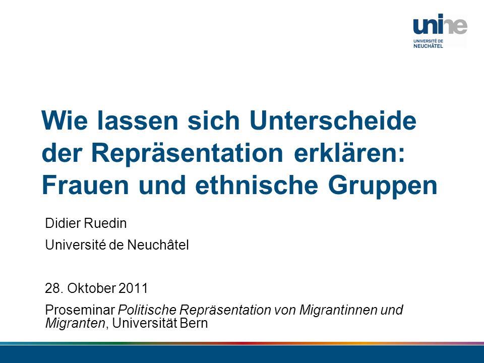 Wie lassen sich Unterscheide der Repräsentation erklären: Frauen und ethnische Gruppen Didier Ruedin Université de Neuchâtel 28. Oktober 2011 Prosemin