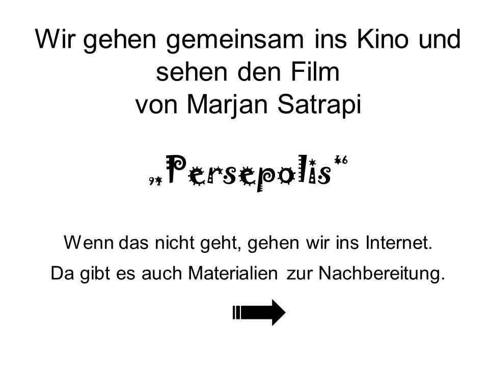 Wir gehen gemeinsam ins Kino und sehen den Film von Marjan Satrapi Persepolis Wenn das nicht geht, gehen wir ins Internet. Da gibt es auch Materialien
