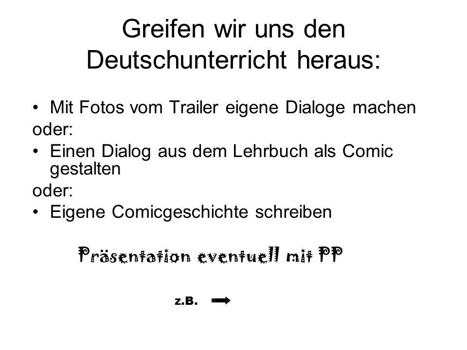 Greifen wir uns den Deutschunterricht heraus: Mit Fotos vom Trailer eigene Dialoge machen oder: Einen Dialog aus dem Lehrbuch als Comic gestalten oder