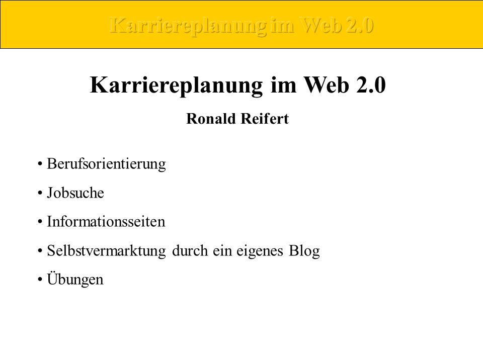 Karriereplanung im Web 2.0 Ronald Reifert Berufsorientierung Jobsuche Informationsseiten Selbstvermarktung durch ein eigenes Blog Übungen