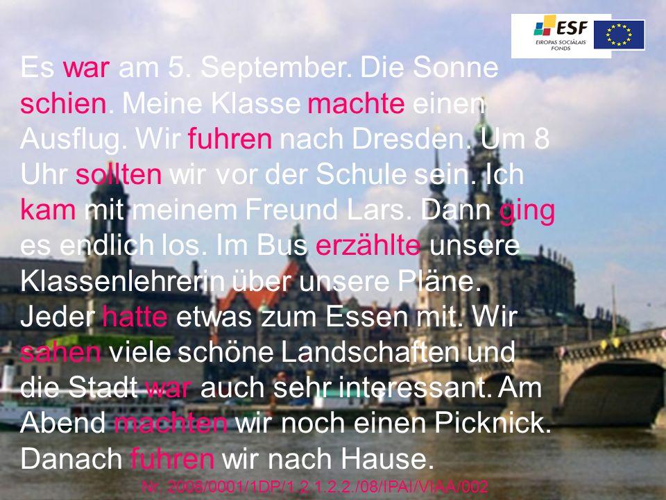 Es war am 5. September. Die Sonne schien. Meine Klasse machte einen Ausflug. Wir fuhren nach Dresden. Um 8 Uhr sollten wir vor der Schule sein. Ich ka