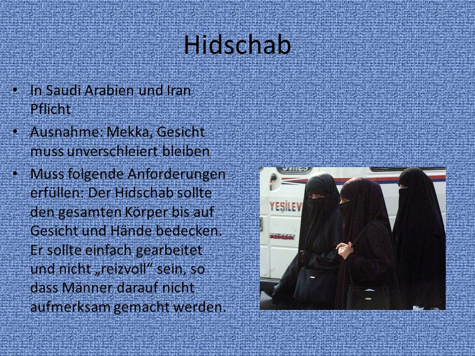 Hidschab In Saudi Arabien und Iran Pflicht Ausnahme: Mekka, Gesicht muss unverschleiert bleiben Muss folgende Anforderungen erfüllen: Der Hidschab sol