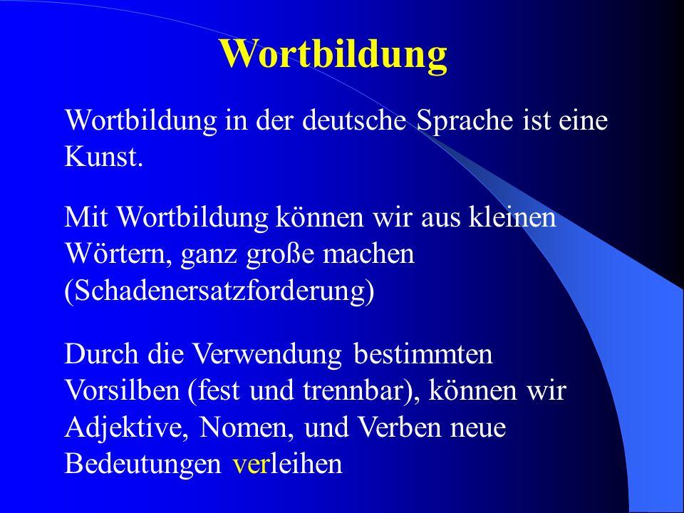 Wortbildung Wortbildung in der deutsche Sprache ist eine Kunst. Mit Wortbildung können wir aus kleinen Wörtern, ganz große machen (Schadenersatzforder