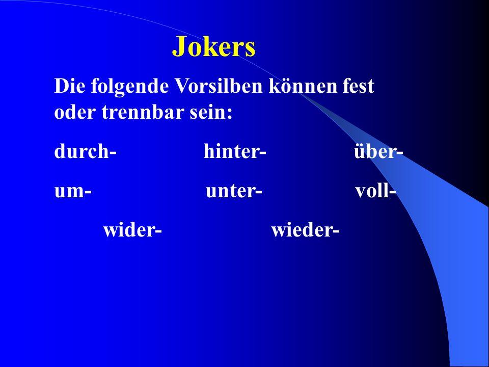 Jokers Die folgende Vorsilben können fest oder trennbar sein: durch- hinter- über- um- unter- voll- wider- wieder-