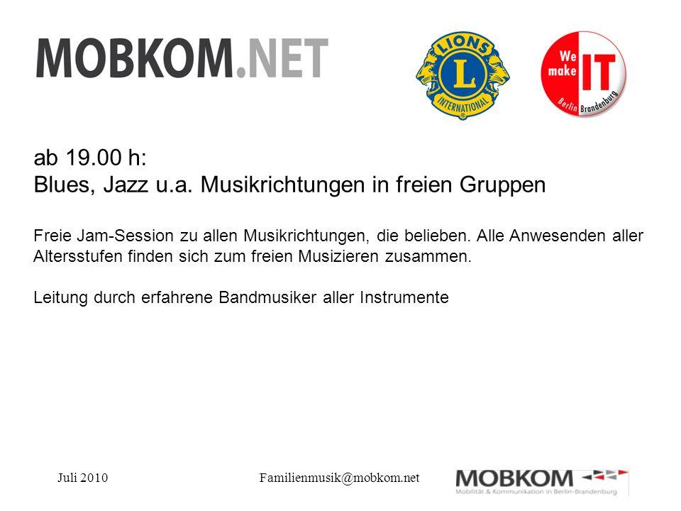 Juli 2010Familienmusik@mobkom.net ab 19.00 h: Blues, Jazz u.a. Musikrichtungen in freien Gruppen Freie Jam-Session zu allen Musikrichtungen, die belie
