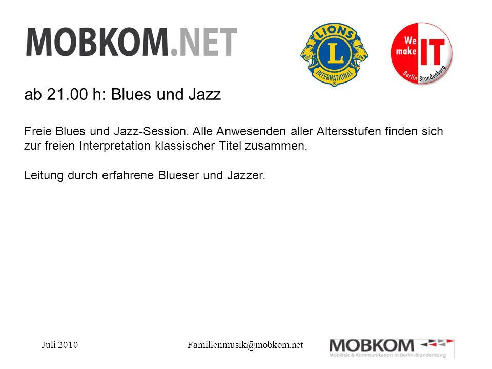Juli 2010Familienmusik@mobkom.net ab 21.00 h: Blues und Jazz Freie Blues und Jazz-Session. Alle Anwesenden aller Altersstufen finden sich zur freien I