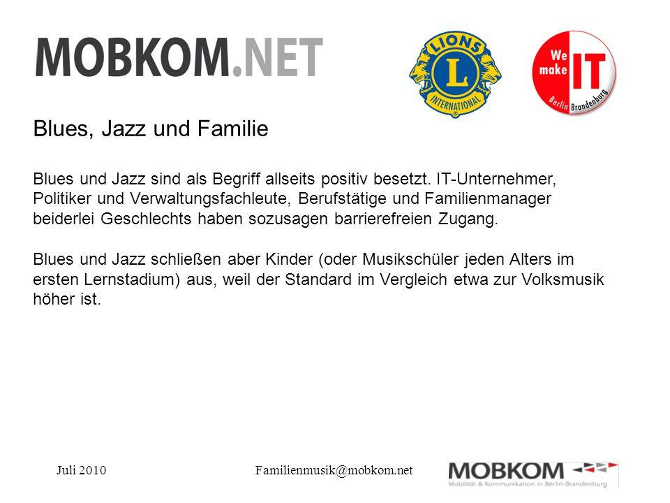 Juli 2010Familienmusik@mobkom.net Blues, Jazz und Familie Blues und Jazz sind als Begriff allseits positiv besetzt. IT-Unternehmer, Politiker und Verw