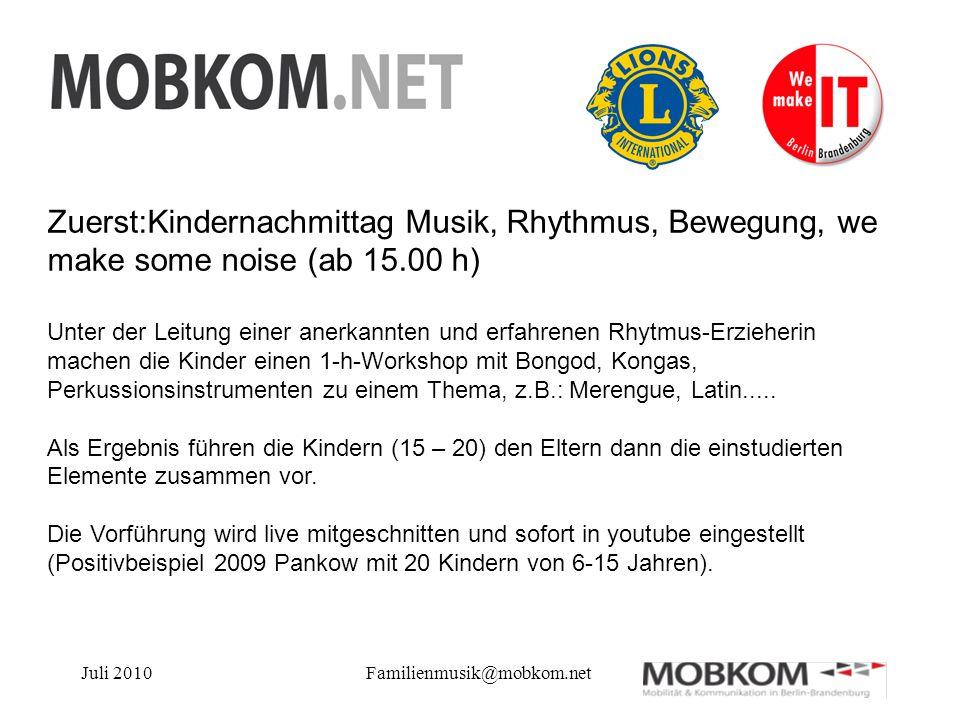 Juli 2010Familienmusik@mobkom.net Zuerst:Kindernachmittag Musik, Rhythmus, Bewegung, we make some noise (ab 15.00 h) Unter der Leitung einer anerkannt