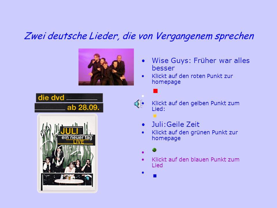 Zwei deutsche Lieder, die von Vergangenem sprechen Wise Guys: Früher war alles besser Klickt auf den roten Punkt zur homepage Klickt hier zum Lied: Kl