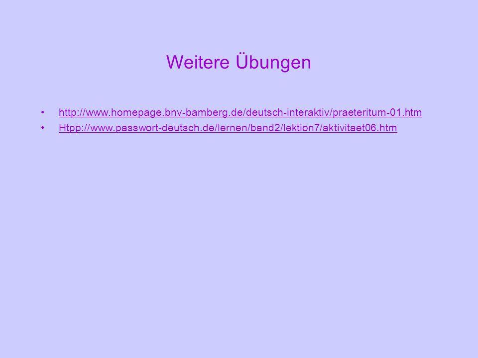 Weitere Übungen http://www.homepage.bnv-bamberg.de/deutsch-interaktiv/praeteritum-01.htm Htpp://www.passwort-deutsch.de/lernen/band2/lektion7/aktivita