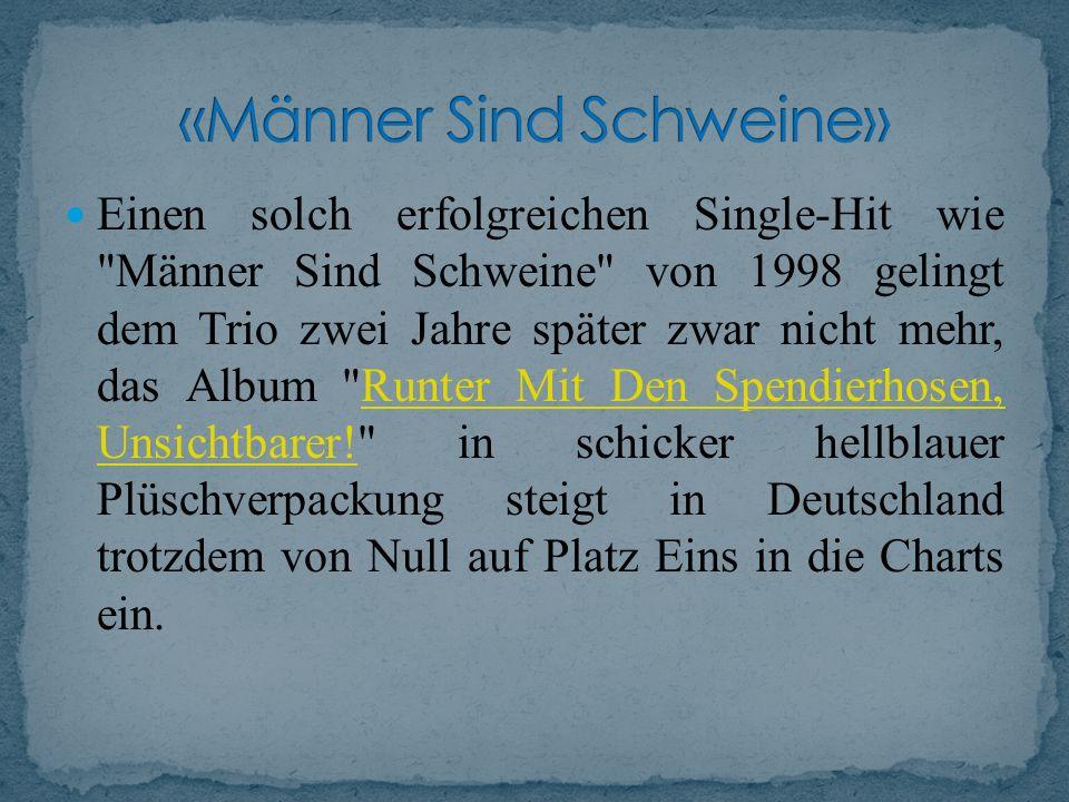 Einen solch erfolgreichen Single-Hit wie Männer Sind Schweine von 1998 gelingt dem Trio zwei Jahre später zwar nicht mehr, das Album Runter Mit Den Spendierhosen, Unsichtbarer! in schicker hellblauer Plüschverpackung steigt in Deutschland trotzdem von Null auf Platz Eins in die Charts ein.Runter Mit Den Spendierhosen, Unsichtbarer!
