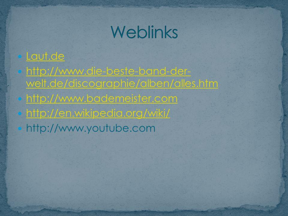 Laut.de http://www.die-beste-band-der- welt.de/discographie/alben/alles.htm http://www.die-beste-band-der- welt.de/discographie/alben/alles.htm http://www.bademeister.com http://en.wikipedia.org/wiki/ http://www.youtube.com