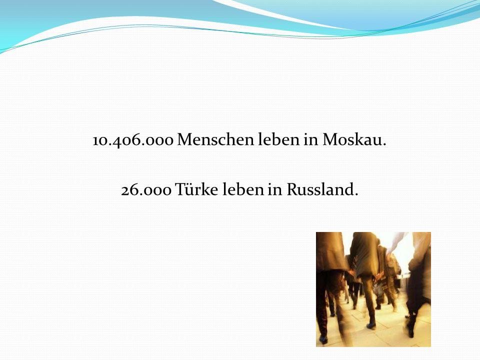 10.406.000 Menschen leben in Moskau. 26.000 Türke leben in Russland.