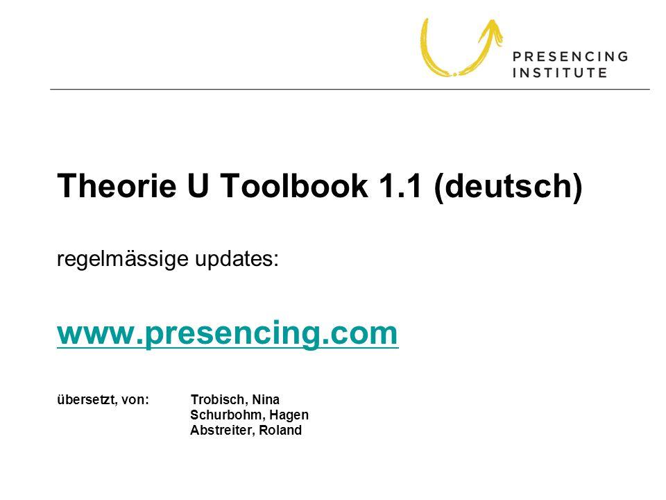 Theorie U Toolbook 1.1 (deutsch) regelmässige updates: www.presencing.com übersetzt, von: Trobisch, Nina Schurbohm, Hagen Abstreiter, Roland www.prese