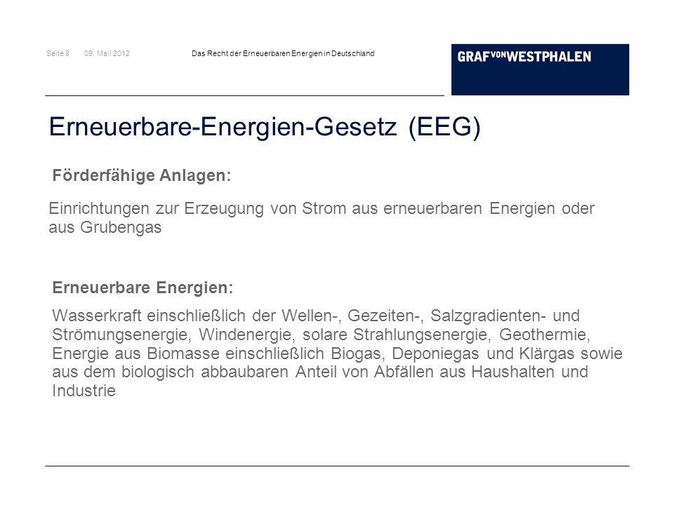 Seite 8 09. Mail 2012 Das Recht der Erneuerbaren Energien in Deutschland Erneuerbare-Energien-Gesetz (EEG) Förderfähige Anlagen: Erneuerbare Energien: