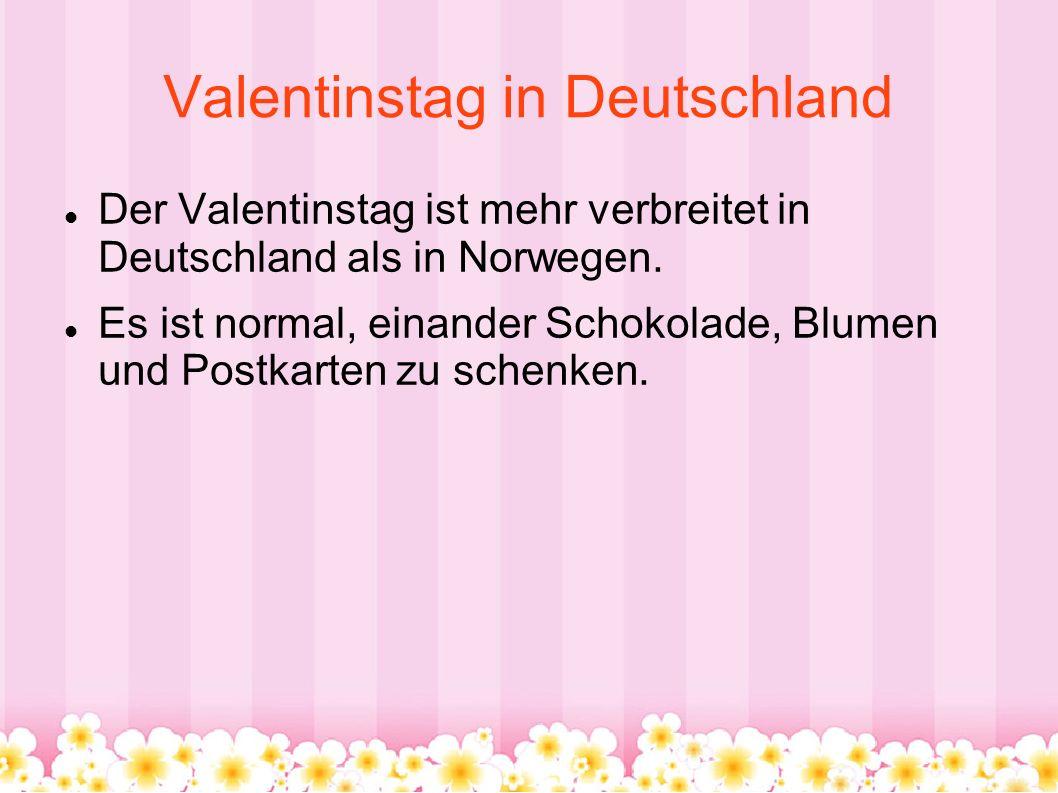 Valentinstag in Deutschland Der Valentinstag ist mehr verbreitet in Deutschland als in Norwegen. Es ist normal, einander Schokolade, Blumen und Postka