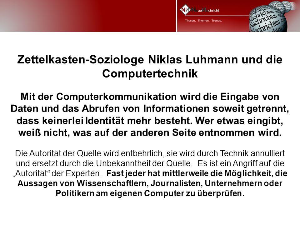 Zettelkasten-Soziologe Niklas Luhmann und die Computertechnik Mit der Computerkommunikation wird die Eingabe von Daten und das Abrufen von Informationen soweit getrennt, dass keinerlei Identität mehr besteht.