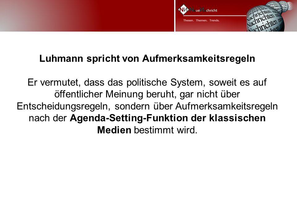 Luhmann spricht von Aufmerksamkeitsregeln Er vermutet, dass das politische System, soweit es auf öffentlicher Meinung beruht, gar nicht über Entscheidungsregeln, sondern über Aufmerksamkeitsregeln nach der Agenda-Setting-Funktion der klassischen Medien bestimmt wird.