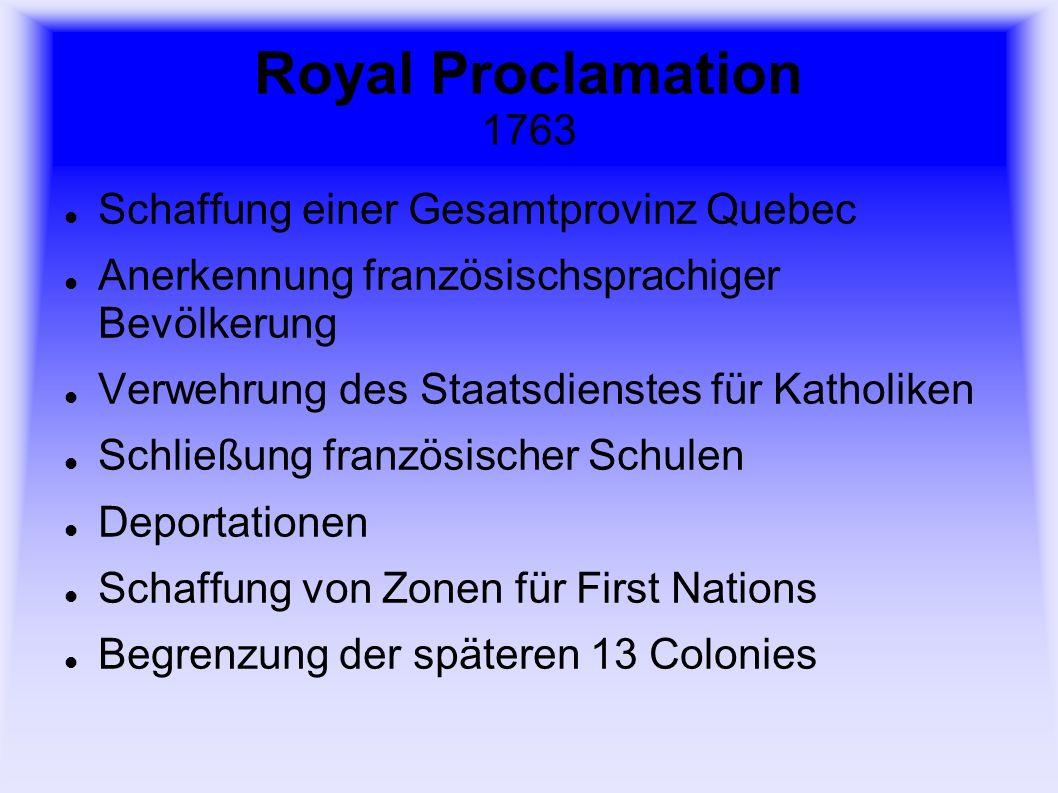 Royal Proclamation 1763 Schaffung einer Gesamtprovinz Quebec Anerkennung französischsprachiger Bevölkerung Verwehrung des Staatsdienstes für Katholiken Schließung französischer Schulen Deportationen Schaffung von Zonen für First Nations Begrenzung der späteren 13 Colonies