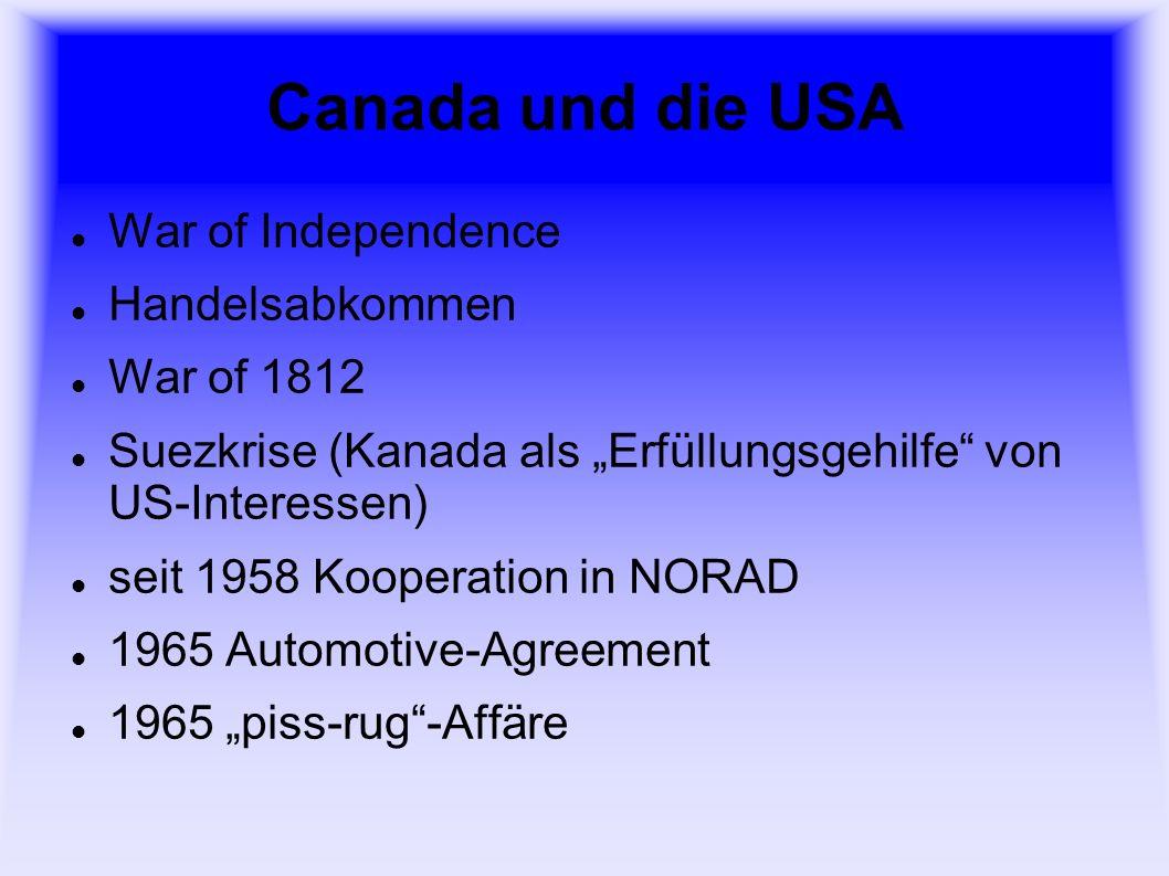 Canada und die USA War of Independence Handelsabkommen War of 1812 Suezkrise (Kanada als Erfüllungsgehilfe von US-Interessen) seit 1958 Kooperation in NORAD 1965 Automotive-Agreement 1965 piss-rug-Affäre