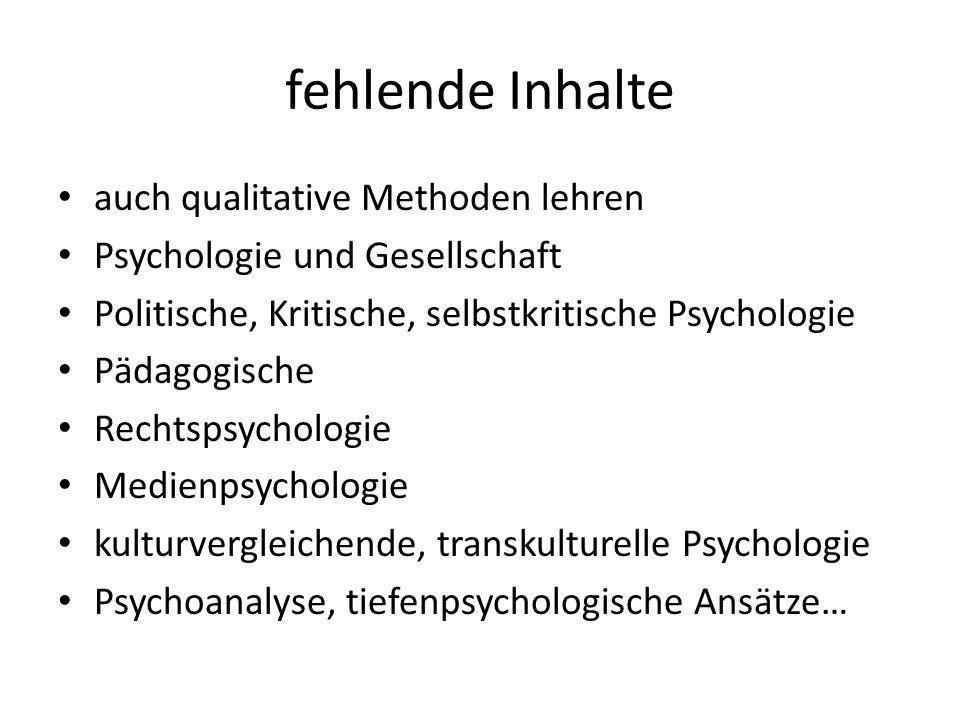fehlende Inhalte auch qualitative Methoden lehren Psychologie und Gesellschaft Politische, Kritische, selbstkritische Psychologie Pädagogische Rechtspsychologie Medienpsychologie kulturvergleichende, transkulturelle Psychologie Psychoanalyse, tiefenpsychologische Ansätze…